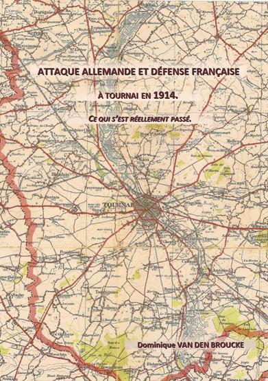 Attaque allemande et défense française à Tournai en 1914 Ce qui s`est réellement passé Actions livre Dominique Van den Broucke